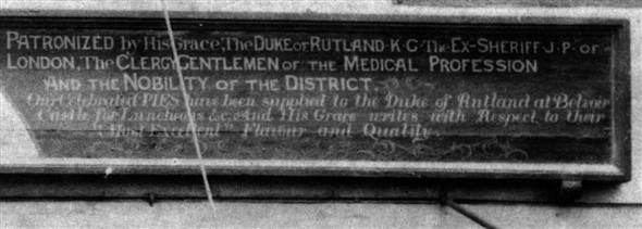 Details of J.D.Robinson's shop sign - 'Patronized by His Grace, The Duke of Rutland, K.G. The Ex-Sheriff J.P. of London, The Clergy, Gentlemen of the Medical Profession And Nobility of the District. Our celebrated Pies have been supplied to the Duke of Rutland at Belvoir Castle for Luncheons etc. and His Grace writes with Respect to their Most Excellent Flavour and Quality.