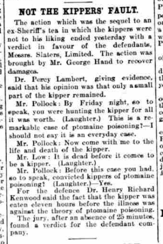 An account from 1907 of a court action in which George Hand sued a restaurant which had allegedly served him a poisonous kipper which made him ill. Evidence for the defence was given by a Mr Pollock. The jury found in favour of the defence and so Hand's prosecution failed. | British Newspaper Archive: The Daily News, Thursday, December 19th 1907